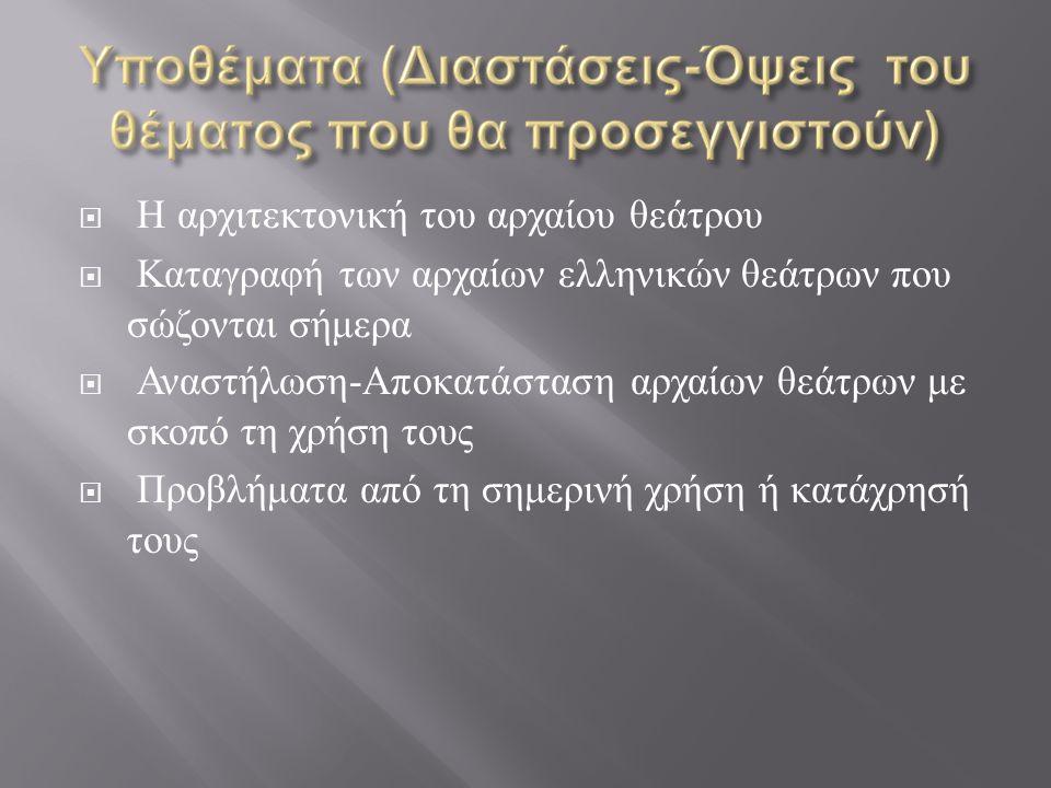  Η αρχιτεκτονική του αρχαίου θεάτρου  Καταγραφή των αρχαίων ελληνικών θεάτρων που σώζονται σήμερα  Αναστήλωση - Αποκατάσταση αρχαίων θεάτρων με σκο