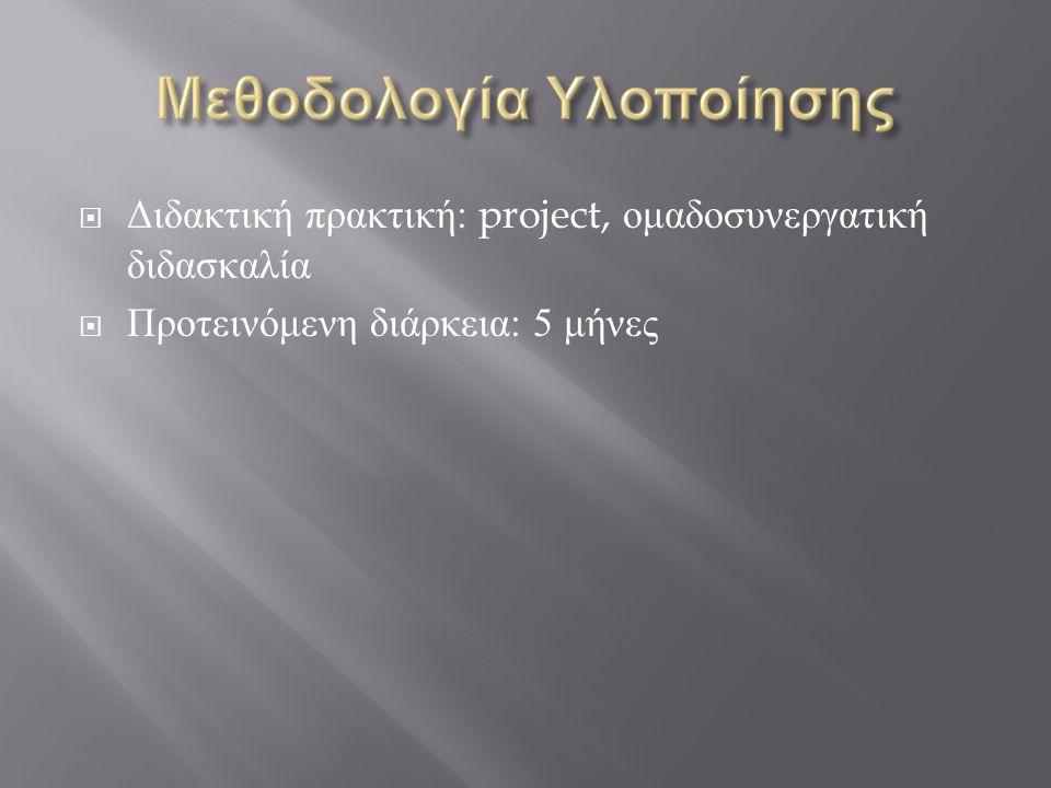  Διδακτική πρακτική : project, ομαδοσυνεργατική διδασκαλία  Προτεινόμενη διάρκεια : 5 μήνες