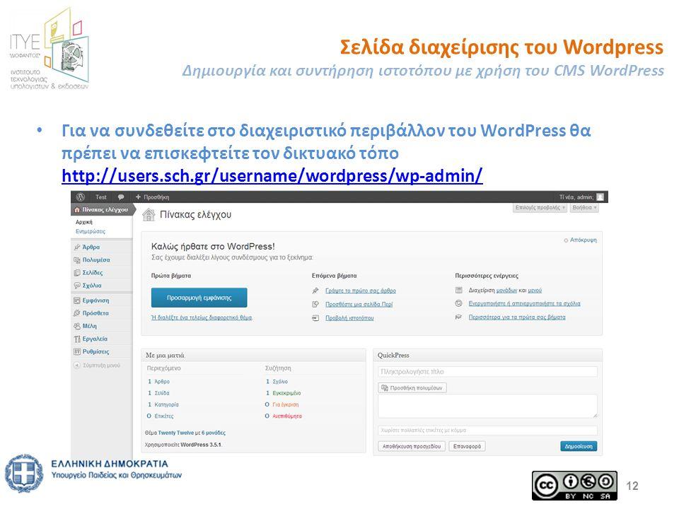 Σελίδα διαχείρισης του Wordpress Δημιουργία και συντήρηση ιστοτόπου με χρήση του CMS WordPress Για να συνδεθείτε στο διαχειριστικό περιβάλλον του WordPress θα πρέπει να επισκεφτείτε τον δικτυακό τόπο http://users.sch.gr/username/wordpress/wp-admin/ http://users.sch.gr/username/wordpress/wp-admin/ 12