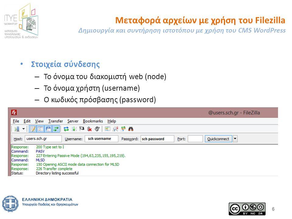 Μεταφορά αρχείων με χρήση του Filezilla Δημιουργία και συντήρηση ιστοτόπου με χρήση του CMS WordPress Στοιχεία σύνδεσης – Το όνομα του διακομιστή web (node) – Το όνομα χρήστη (username) – Ο κωδικός πρόσβασης (password) 6