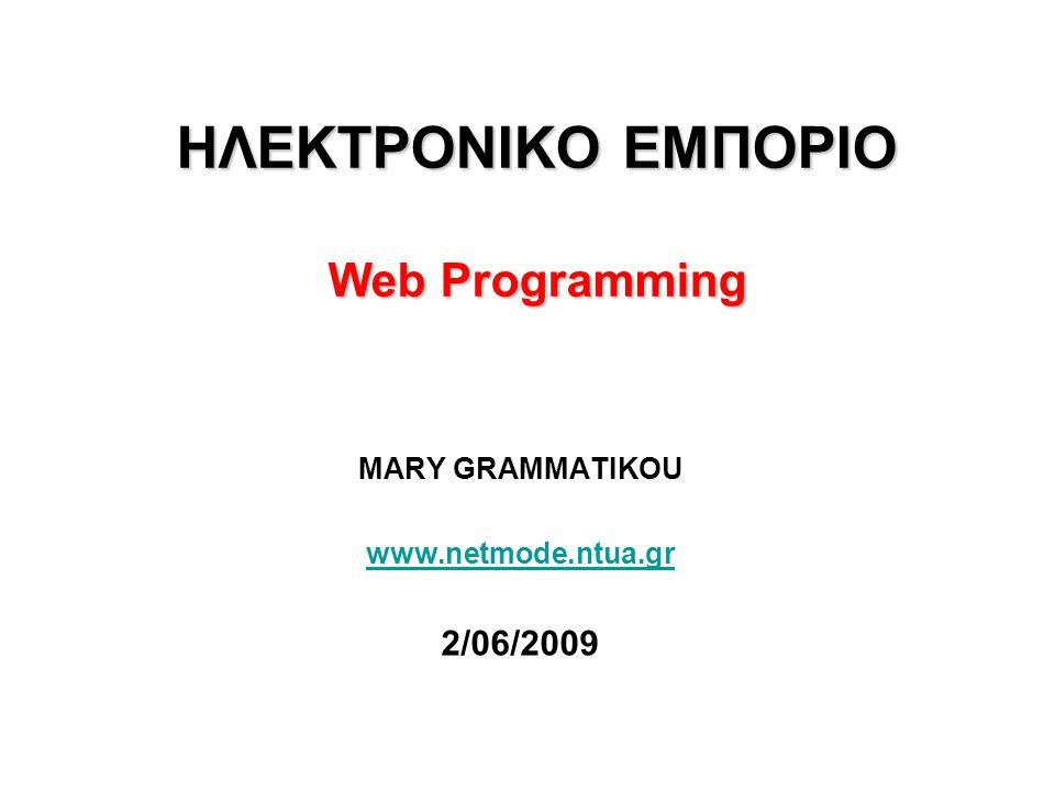 ΗΛΕΚΤΡΟΝΙΚΟ ΕΜΠΟΡΙΟ Web Programming MARY GRAMMATIKOU www.netmode.ntua.gr 2/06/2009