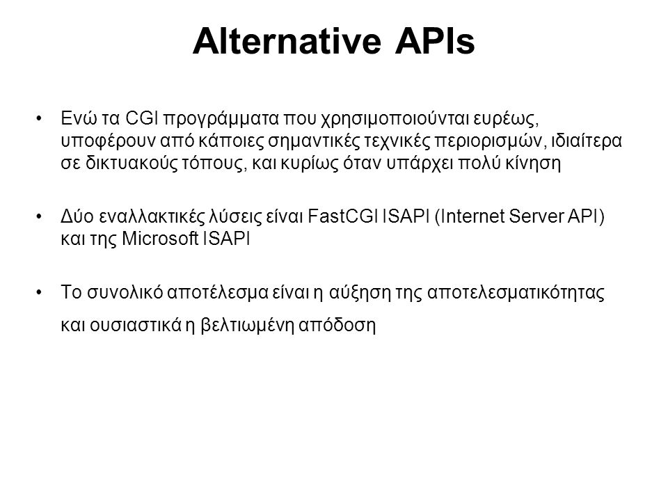 Alternative APIs Ενώ τα CGI προγράμματα που χρησιμοποιούνται ευρέως, υποφέρουν από κάποιες σημαντικές τεχνικές περιορισμών, ιδιαίτερα σε δικτυακούς τόπους, και κυρίως όταν υπάρχει πολύ κίνηση Δύο εναλλακτικές λύσεις είναι FastCGI ISAPI (Internet Server API) και της Microsoft ISAPI Το συνολικό αποτέλεσμα είναι η αύξηση της αποτελεσματικότητας και ουσιαστικά η βελτιωμένη απόδοση