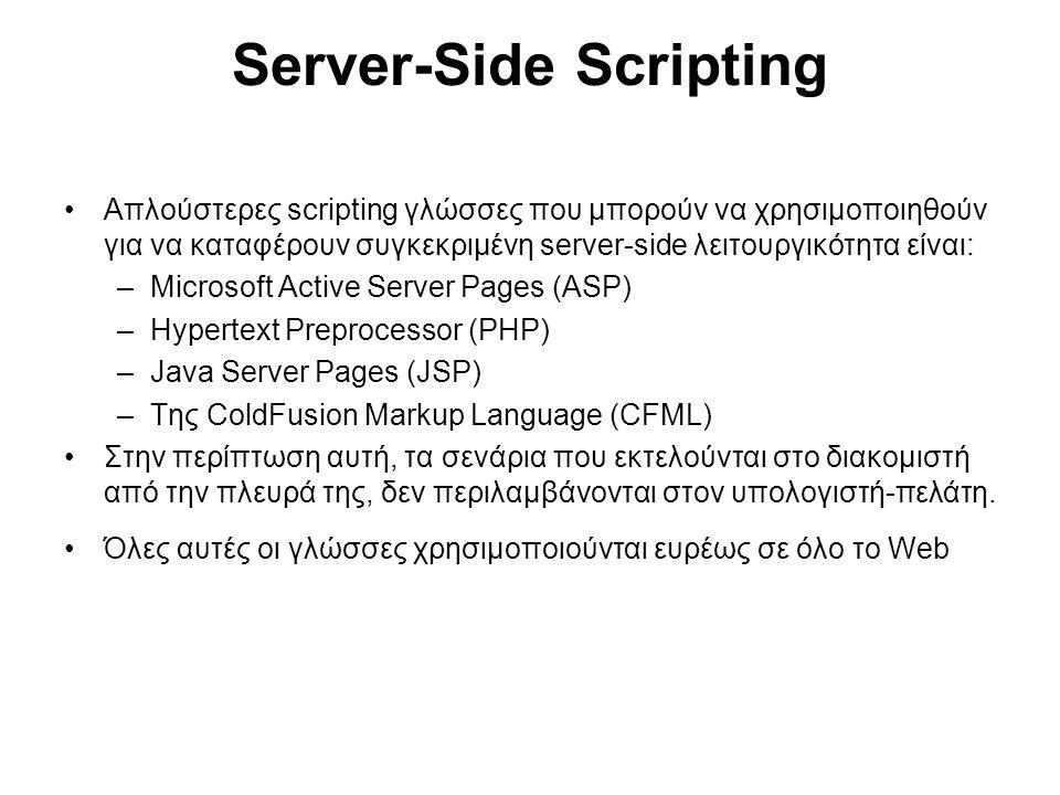 Server-Side Scripting Aπλούστερες scripting γλώσσες που μπορούν να χρησιμοποιηθούν για να καταφέρουν συγκεκριμένη server-side λειτουργικότητα είναι: –Microsoft Active Server Pages (ASP) –Hypertext Preprocessor (PHP) –Java Server Pages (JSP) –Της ColdFusion Markup Language (CFML) Στην περίπτωση αυτή, τα σενάρια που εκτελούνται στο διακομιστή από την πλευρά της, δεν περιλαμβάνονται στον υπολογιστή-πελάτη.