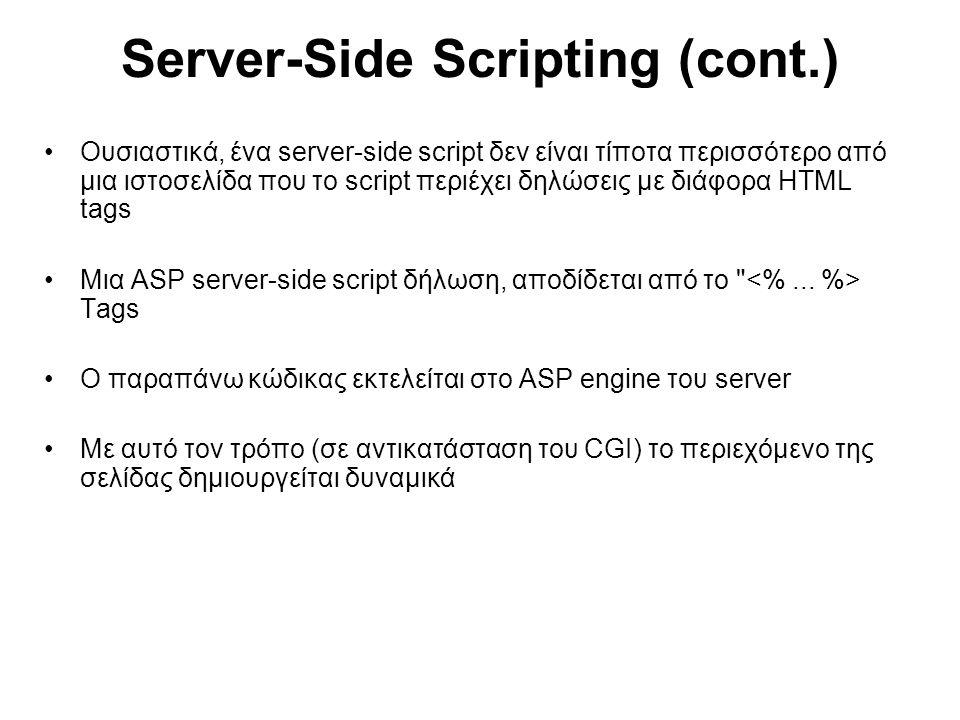 Server-Side Scripting (cont.) Ουσιαστικά, ένα server-side script δεν είναι τίποτα περισσότερο από μια ιστοσελίδα που το script περιέχει δηλώσεις με διάφορα HTML tags Μια ASP server-side script δήλωση, αποδίδεται από το Tags Ο παραπάνω κώδικας εκτελείται στο ASP engine του server Με αυτό τον τρόπο (σε αντικατάσταση του CGI) το περιεχόμενο της σελίδας δημιουργείται δυναμικά