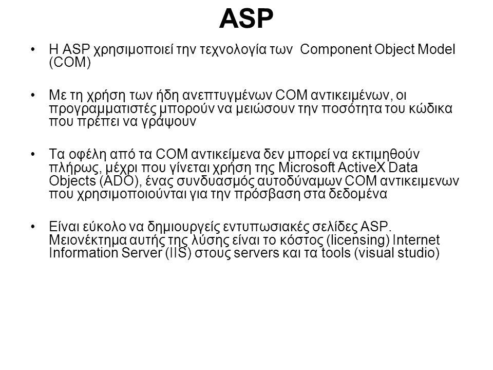 ASP Η ASP χρησιμοποιεί την τεχνολογία των Component Object Model (COM) Με τη χρήση των ήδη ανεπτυγμένων COM αντικειμένων, οι προγραμματιστές μπορούν να μειώσουν την ποσότητα του κώδικα που πρέπει να γράψουν Τα οφέλη από τα COM αντικείμενα δεν μπορεί να εκτιμηθούν πλήρως, μέχρι που γίνεται χρήση της Microsoft ActiveX Data Objects (ADO), ένας συνδυασμός αυτοδύναμων COM αντικειμενων που χρησιμοποιούνται για την πρόσβαση στα δεδομένα Είναι εύκολο να δημιουργείς εντυπωσιακές σελίδες ASP.