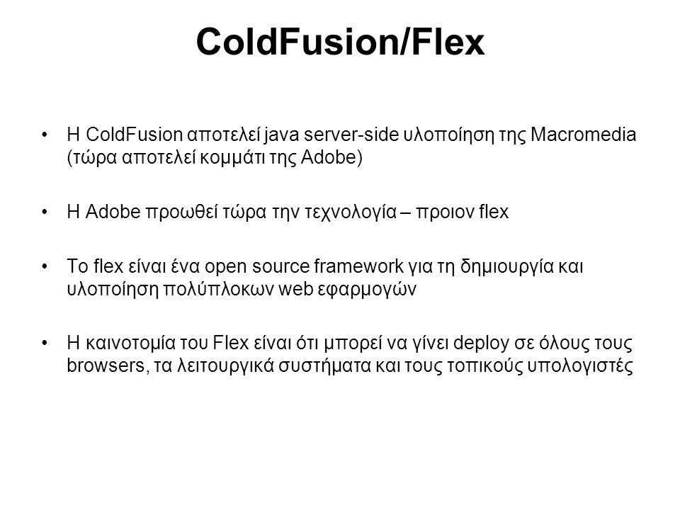 ColdFusion/Flex Η ColdFusion αποτελεί java server-side υλοποίηση της Macromedia (τώρα αποτελεί κομμάτι της Adobe) H Adobe προωθεί τώρα την τεχνολογία – προιον flex To flex είναι ένα open source framework για τη δημιουργία και υλοποίηση πολύπλοκων web εφαρμογών Η καινοτομία του Flex είναι ότι μπορεί να γίνει deploy σε όλους τους browsers, τα λειτουργικά συστήματα και τους τοπικούς υπολογιστές