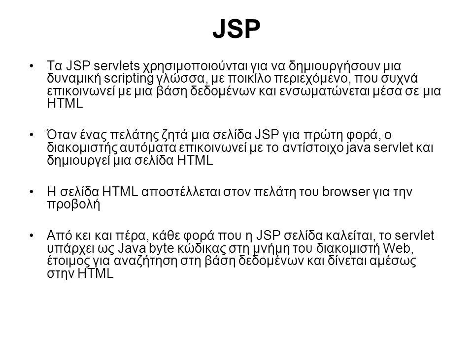 JSP Τα JSP servlets χρησιμοποιούνται για να δημιουργήσουν μια δυναμική scripting γλώσσα, με ποικίλο περιεχόμενο, που συχνά επικοινωνεί με μια βάση δεδομένων και ενσωματώνεται μέσα σε μια HTML Όταν ένας πελάτης ζητά μια σελίδα JSP για πρώτη φορά, ο διακομιστής αυτόματα επικοινωνεί με το αντίστοιχο java servlet και δημιουργεί μια σελίδα HTML Η σελίδα HTML αποστέλλεται στον πελάτη του browser για την προβολή Από κει και πέρα, κάθε φορά που η JSP σελίδα καλείται, το servlet υπάρχει ως Java byte κώδικας στη μνήμη του διακομιστή Web, έτοιμος για αναζήτηση στη βάση δεδομένων και δίνεται αμέσως στην HTML