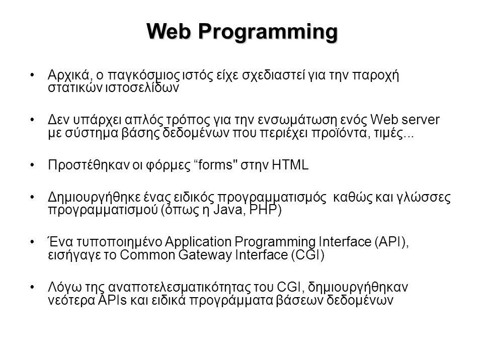 Web Programming Αρχικά, ο παγκόσμιος ιστός είχε σχεδιαστεί για την παροχή στατικών ιστοσελίδων Δεν υπάρχει απλός τρόπος για την ενσωμάτωση ενός Web server με σύστημα βάσης δεδομένων που περιέχει προϊόντα, τιμές...