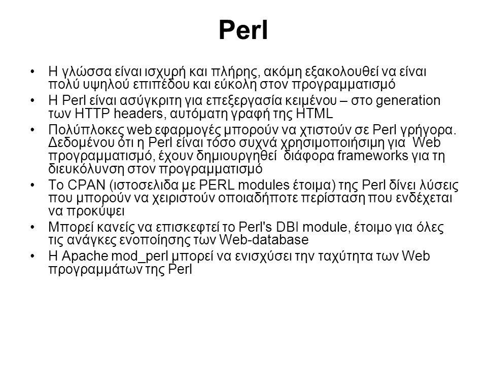 Perl Η γλώσσα είναι ισχυρή και πλήρης, ακόμη εξακολουθεί να είναι πολύ υψηλού επιπέδου και εύκολη στον προγραμματισμό Η Perl είναι ασύγκριτη για επεξεργασία κειμένου – στο generation των HTTP headers, αυτόματη γραφή της HTML Πολύπλοκες web εφαρμογές μπορούν να χτιστούν σε Perl γρήγορα.