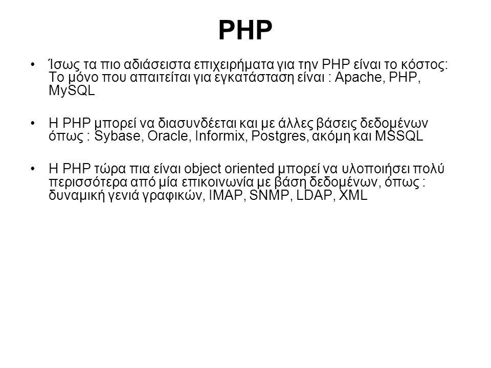 PHP Ίσως τα πιο αδιάσειστα επιχειρήματα για την PHP είναι το κόστος: Το μόνο που απαιτείται για εγκατάσταση είναι : Apache, PHP, MySQL Η PHP μπορεί να διασυνδέεται και με άλλες βάσεις δεδομένων όπως : Sybase, Oracle, Informix, Postgres, ακόμη και MSSQL Η PHP τώρα πια είναι object oriented μπορεί να υλοποιήσει πολύ περισσότερα από μία επικοινωνία με βάση δεδομένων, όπως : δυναμική γενιά γραφικών, IMAP, SNMP, LDAP, XML