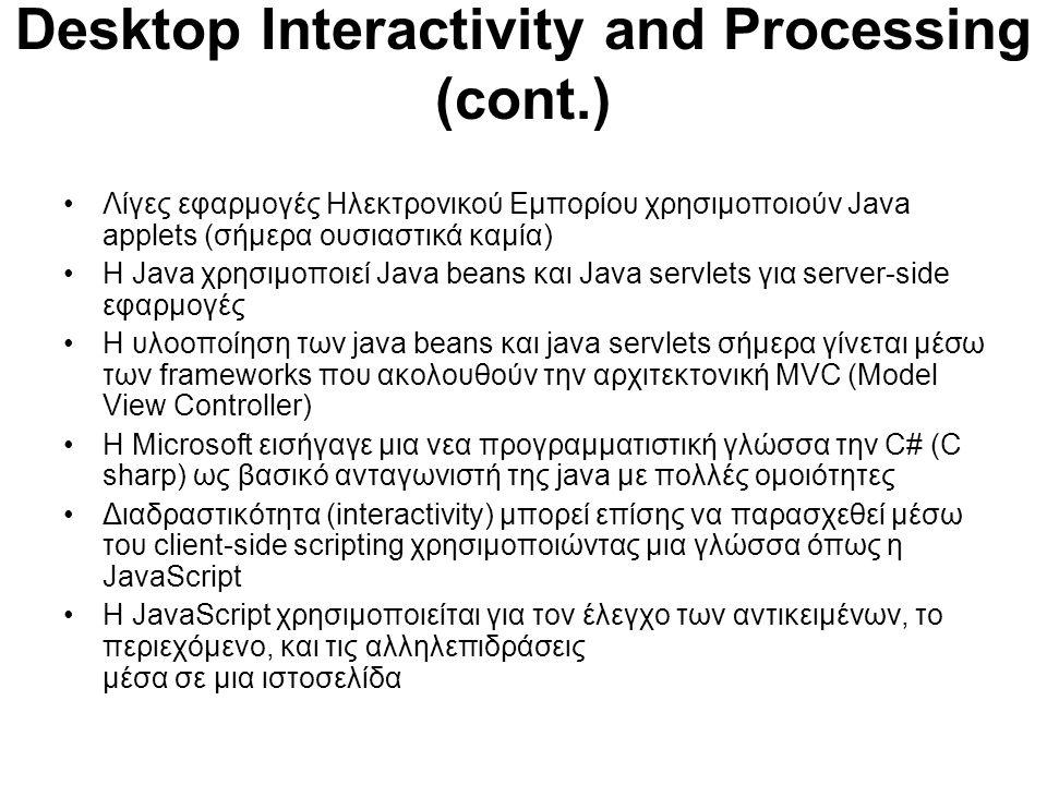 Desktop Interactivity and Processing (cont.) Λίγες εφαρμογές Ηλεκτρονικού Εμπορίου χρησιμοποιούν Java applets (σήμερα ουσιαστικά καμία) Η Java χρησιμοποιεί Java beans και Java servlets για server-side εφαρμογές Η υλοοποίηση των java beans και java servlets σήμερα γίνεται μέσω των frameworks που ακολουθούν την αρχιτεκτονική MVC (Model View Controller) H Microsoft εισήγαγε μια νεα προγραμματιστική γλώσσα την C# (C sharp) ως βασικό ανταγωνιστή της java με πολλές ομοιότητες Διαδραστικότητα (interactivity) μπορεί επίσης να παρασχεθεί μέσω του client-side scripting χρησιμοποιώντας μια γλώσσα όπως η JavaScript Η JavaScript χρησιμοποιείται για τον έλεγχο των αντικειμένων, το περιεχόμενο, και τις αλληλεπιδράσεις μέσα σε μια ιστοσελίδα