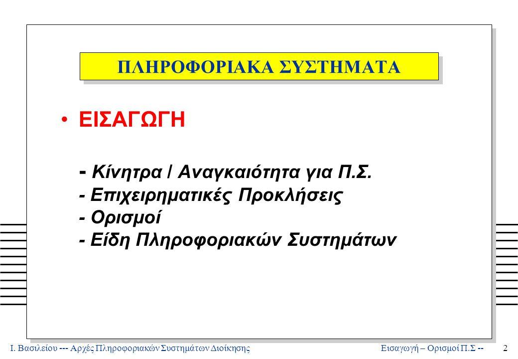 Ι. Βασιλείου --- Αρχές Πληροφοριακών Συστημάτων Διοίκησης2 Εισαγωγή – Ορισμοί Π.Σ -- ΠΛΗΡΟΦΟΡΙΑΚΑ ΣΥΣΤΗΜΑΤΑ ΕΙΣΑΓΩΓΗ - Κίνητρα / Αναγκαιότητα για Π.Σ.