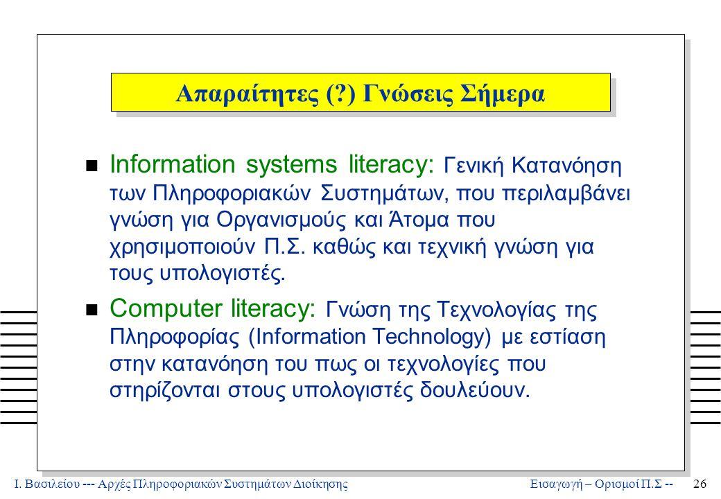 Ι. Βασιλείου --- Αρχές Πληροφοριακών Συστημάτων Διοίκησης26 Εισαγωγή – Ορισμοί Π.Σ -- Απαραίτητες (?) Γνώσεις Σήμερα n Information systems literacy: Γ