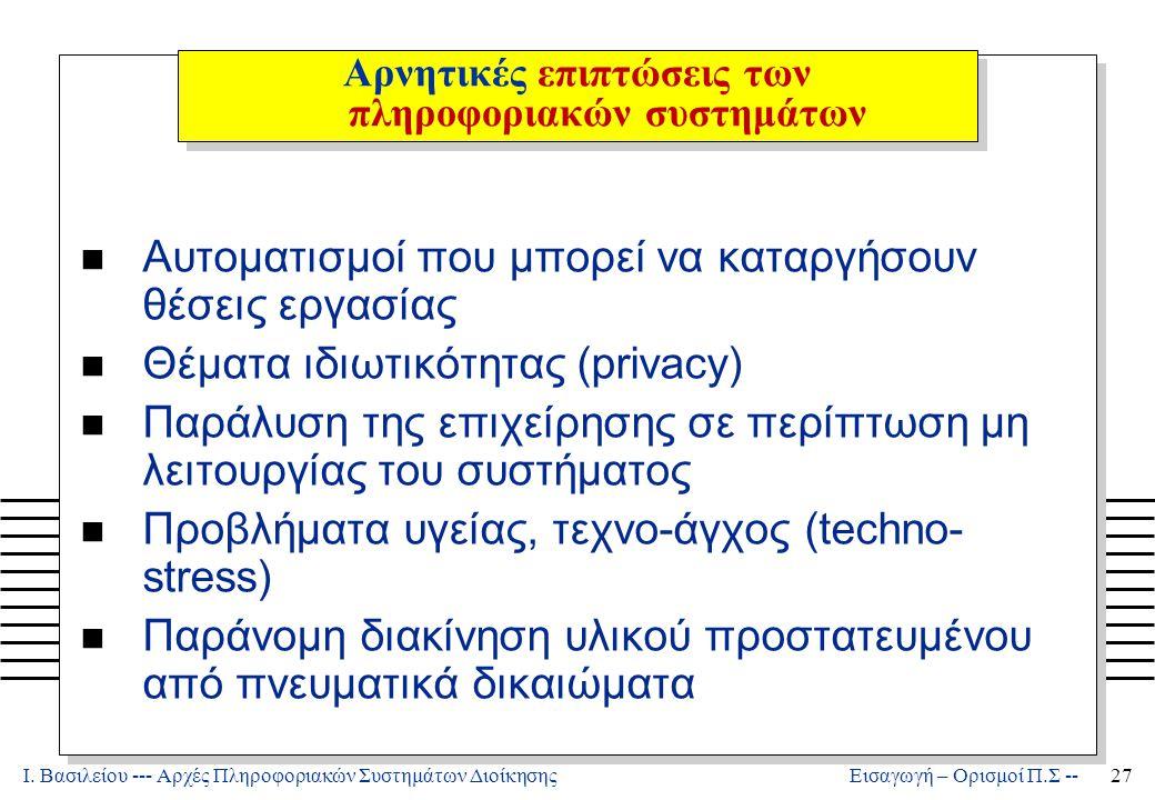 Ι. Βασιλείου --- Αρχές Πληροφοριακών Συστημάτων Διοίκησης27 Εισαγωγή – Ορισμοί Π.Σ -- Αρνητικές επιπτώσεις των πληροφοριακών συστημάτων n Αυτοματισμοί