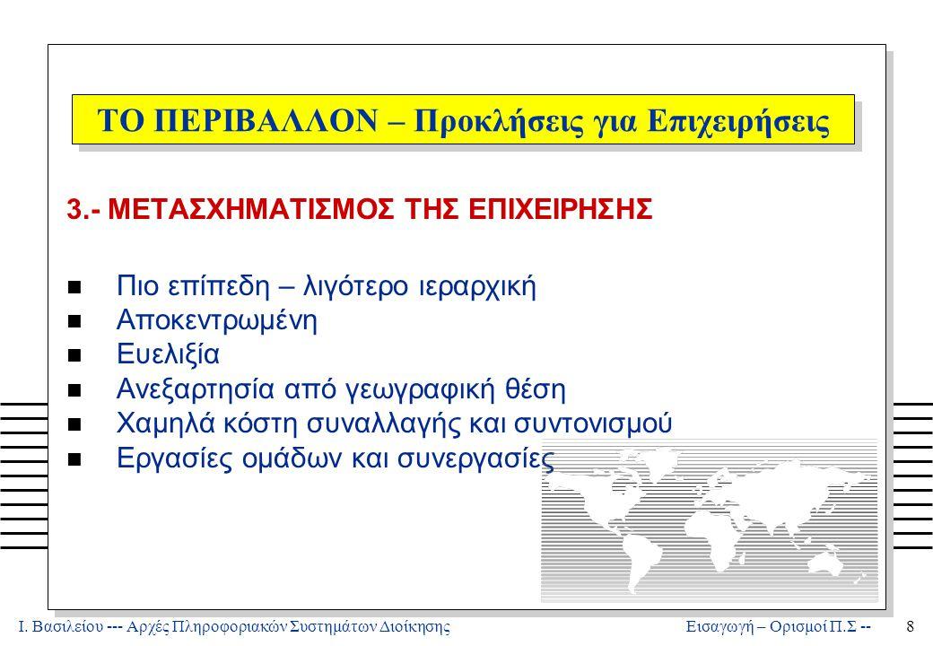 Ι. Βασιλείου --- Αρχές Πληροφοριακών Συστημάτων Διοίκησης8 Εισαγωγή – Ορισμοί Π.Σ -- ΤΟ ΠΕΡΙΒΑΛΛΟΝ – Προκλήσεις για Επιχειρήσεις 3.- ΜΕΤΑΣΧΗΜΑΤΙΣΜΟΣ Τ