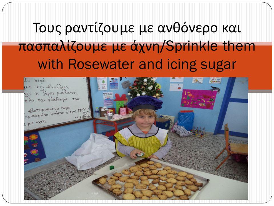 Τους ραντίζουμε με ανθόνερο και πασπαλίζουμε με άχνη /Sprinkle them with Rosewater and icing sugar
