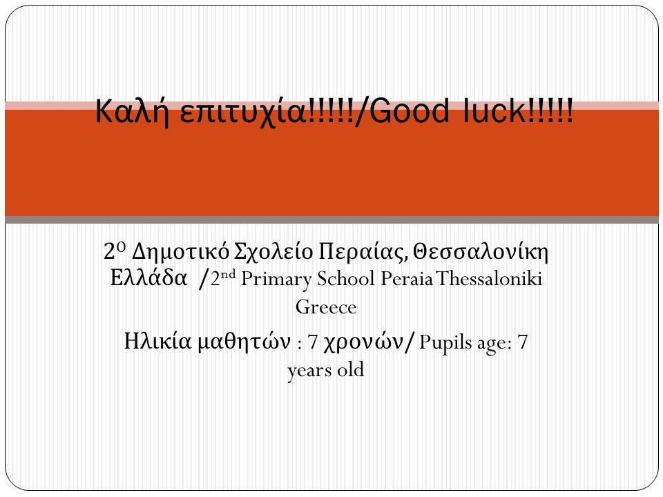 2 Ο Δημοτικό Σχολείο Περαίας, Θεσσαλονίκη Ελλάδα /2 nd Primary School Peraia Thessaloniki Greece Ηλικία μαθητών : 7 χρονών / Pupils age: 7 years old Καλή επιτυχία !!!!!/Good luck!!!!!