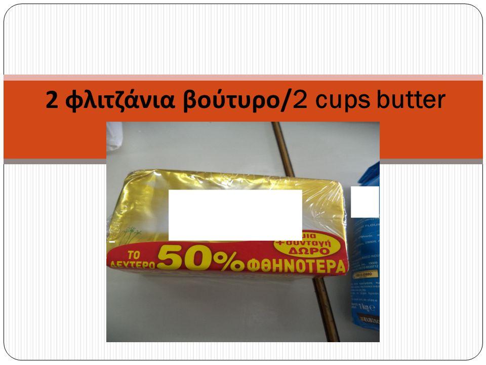 2 φλιτζάνια βούτυρο /2 cups butter