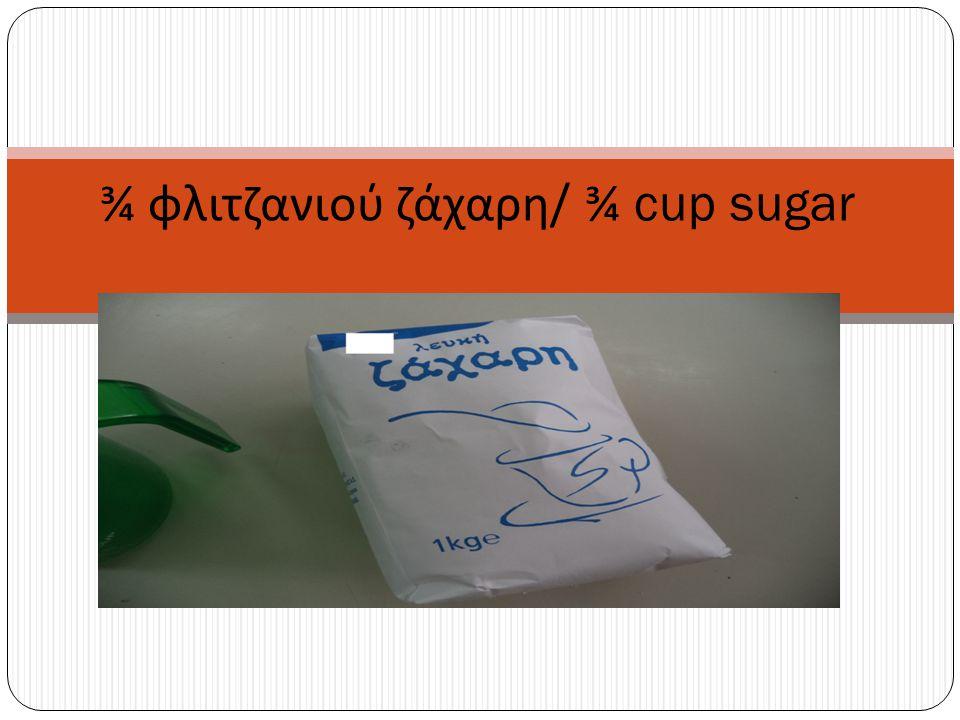 ¾ φλιτζανιού ζάχαρη / ¾ cup sugar