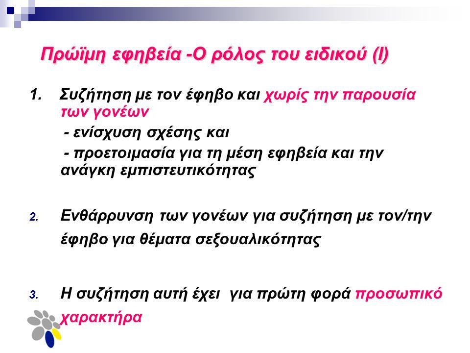 Πρώϊμη εφηβεία -Ο ρόλος του ειδικού (Ι) 1. Συζήτηση με τον έφηβο και χωρίς την παρουσία των γονέων - ενίσχυση σχέσης και - προετοιμασία για τη μέση εφ