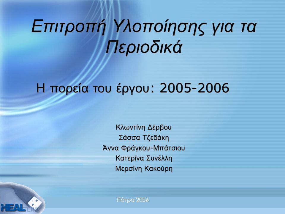 Πάτρα 2006 Επιτροπή Υλοποίησης για τα Περιοδικά Κλωντίνη Δέρβου Σάσσα Τζεδάκη Άννα Φράγκου - Μπάτσιου Κατερίνα Συνέλλη Μερσίνη Κακούρη Κλωντίνη Δέρβου Σάσσα Τζεδάκη Άννα Φράγκου - Μπάτσιου Κατερίνα Συνέλλη Μερσίνη Κακούρη Η πορεία του έργου : 2005-2006