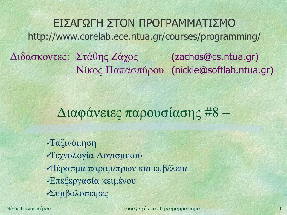 ΕΙΣΑΓΩΓΗ ΣΤΟΝ ΠΡΟΓΡΑΜΜΑΤΙΣΜΟ Διδάσκοντες:Στάθης Ζάχος (zachos@cs.ntua.gr) Νίκος Παπασπύρου (nickie@softlab.ntua.gr) http://www.corelab.ece.ntua.gr/courses/programming/ 1Νίκος ΠαπασπύρουΕισαγωγή στον Προγραμματισμό Διαφάνειες παρουσίασης #8 – Ταξινόμηση Τεχνολογία Λογισμικού Πέρασμα παραμέτρων και εμβέλεια Επεξεργασία κειμένου Συμβολοσειρές