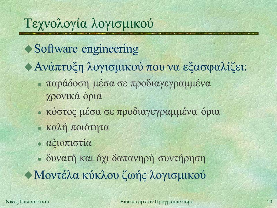 10Νίκος Παπασπύρου Εισαγωγή στον Προγραμματισμό Τεχνολογία λογισμικού u Software engineering u Ανάπτυξη λογισμικού που να εξασφαλίζει: l παράδοση μέσα σε προδιαγεγραμμένα χρονικά όρια l κόστος μέσα σε προδιαγεγραμμένα όρια l καλή ποιότητα l αξιοπιστία l δυνατή και όχι δαπανηρή συντήρηση u Μοντέλα κύκλου ζωής λογισμικού
