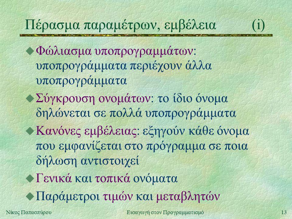 13Νίκος Παπασπύρου Εισαγωγή στον Προγραμματισμό Πέρασμα παραμέτρων, εμβέλεια(i) u Φώλιασμα υποπρογραμμάτων: υποπρογράμματα περιέχουν άλλα υποπρογράμματα u Σύγκρουση ονομάτων: το ίδιο όνομα δηλώνεται σε πολλά υποπρογράμματα u Κανόνες εμβέλειας: εξηγούν κάθε όνομα που εμφανίζεται στο πρόγραμμα σε ποια δήλωση αντιστοιχεί u Γενικά και τοπικά ονόματα u Παράμετροι τιμών και μεταβλητών