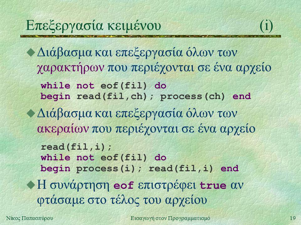 19Νίκος Παπασπύρου Εισαγωγή στον Προγραμματισμό Επεξεργασία κειμένου(i) u Διάβασμα και επεξεργασία όλων των χαρακτήρων που περιέχονται σε ένα αρχείο while not eof(fil) do begin read(fil,ch); process(ch) end u Διάβασμα και επεξεργασία όλων των ακεραίων που περιέχονται σε ένα αρχείο read(fil,i); while not eof(fil) do begin process(i); read(fil,i) end  Η συνάρτηση eof επιστρέφει true αν φτάσαμε στο τέλος του αρχείου
