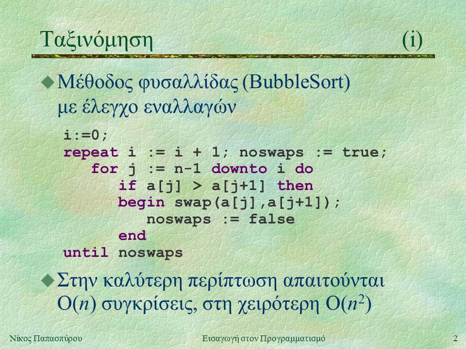 2Νίκος Παπασπύρου Εισαγωγή στον Προγραμματισμό Ταξινόμηση(i) u Μέθοδος φυσαλλίδας (BubbleSort) με έλεγχο εναλλαγών i:=0; repeat i := i + 1; noswaps := true; for j := n-1 downto i do if a[j] > a[j+1] then begin swap(a[j],a[j+1]); noswaps := false end until noswaps u Στην καλύτερη περίπτωση απαιτούνται O(n) συγκρίσεις, στη χειρότερη O(n 2 )