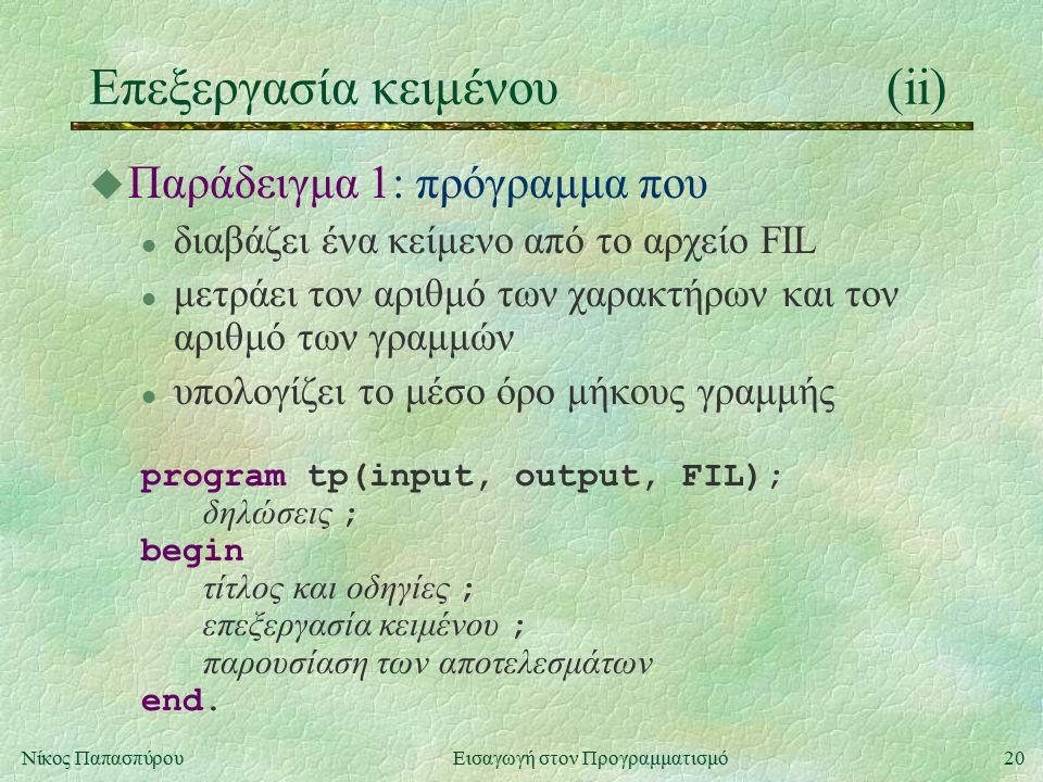 20Νίκος Παπασπύρου Εισαγωγή στον Προγραμματισμό Επεξεργασία κειμένου(ii) u Παράδειγμα 1: πρόγραμμα που l διαβάζει ένα κείμενο από το αρχείο FIL l μετράει τον αριθμό των χαρακτήρων και τον αριθμό των γραμμών l υπολογίζει το μέσο όρο μήκους γραμμής program tp(input, output, FIL); δηλώσεις ; begin τίτλος και οδηγίες ; επεξεργασία κειμένου ; παρουσίαση των αποτελεσμάτων end.