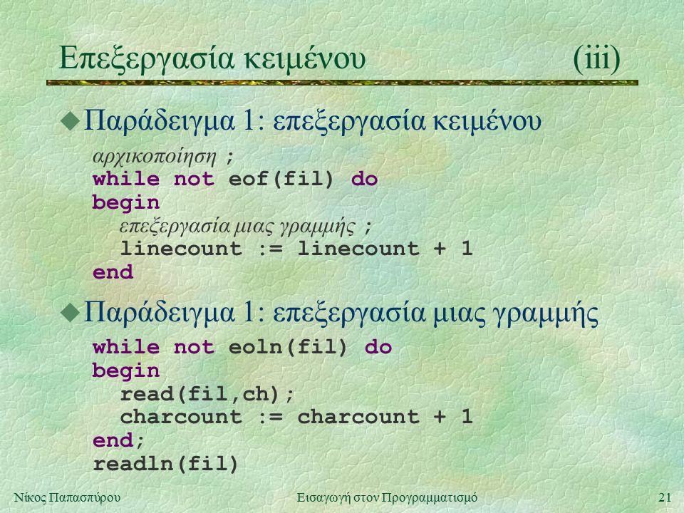 21Νίκος Παπασπύρου Εισαγωγή στον Προγραμματισμό Επεξεργασία κειμένου(iii) u Παράδειγμα 1: επεξεργασία κειμένου αρχικοποίηση ; while not eof(fil) do begin επεξεργασία μιας γραμμής ; linecount := linecount + 1 end u Παράδειγμα 1: επεξεργασία μιας γραμμής while not eoln(fil) do begin read(fil,ch); charcount := charcount + 1 end; readln(fil)