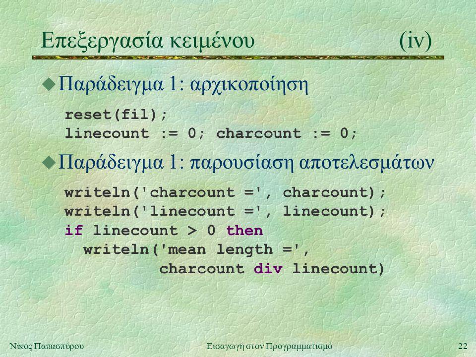 22Νίκος Παπασπύρου Εισαγωγή στον Προγραμματισμό Επεξεργασία κειμένου(iv) u Παράδειγμα 1: αρχικοποίηση reset(fil); linecount := 0; charcount := 0; u Παράδειγμα 1: παρουσίαση αποτελεσμάτων writeln( charcount = , charcount); writeln( linecount = , linecount); if linecount > 0 then writeln( mean length = , charcount div linecount)