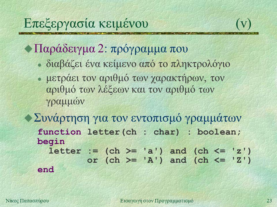 23Νίκος Παπασπύρου Εισαγωγή στον Προγραμματισμό Επεξεργασία κειμένου(v) u Παράδειγμα 2: πρόγραμμα που l διαβάζει ένα κείμενο από το πληκτρολόγιο l μετράει τον αριθμό των χαρακτήρων, τον αριθμό των λέξεων και τον αριθμό των γραμμών u Συνάρτηση για τον εντοπισμό γραμμάτων function letter(ch : char) : boolean; begin letter := (ch >= a ) and (ch <= z ) or (ch >= A ) and (ch <= Z ) end