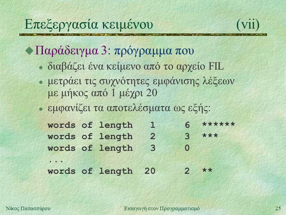 25Νίκος Παπασπύρου Εισαγωγή στον Προγραμματισμό Επεξεργασία κειμένου(vii) u Παράδειγμα 3: πρόγραμμα που l διαβάζει ένα κείμενο από το αρχείο FIL l μετράει τις συχνότητες εμφάνισης λέξεων με μήκος από 1 μέχρι 20 l εμφανίζει τα αποτελέσματα ως εξής: words of length 1 6 ****** words of length 2 3 *** words of length 3 0...