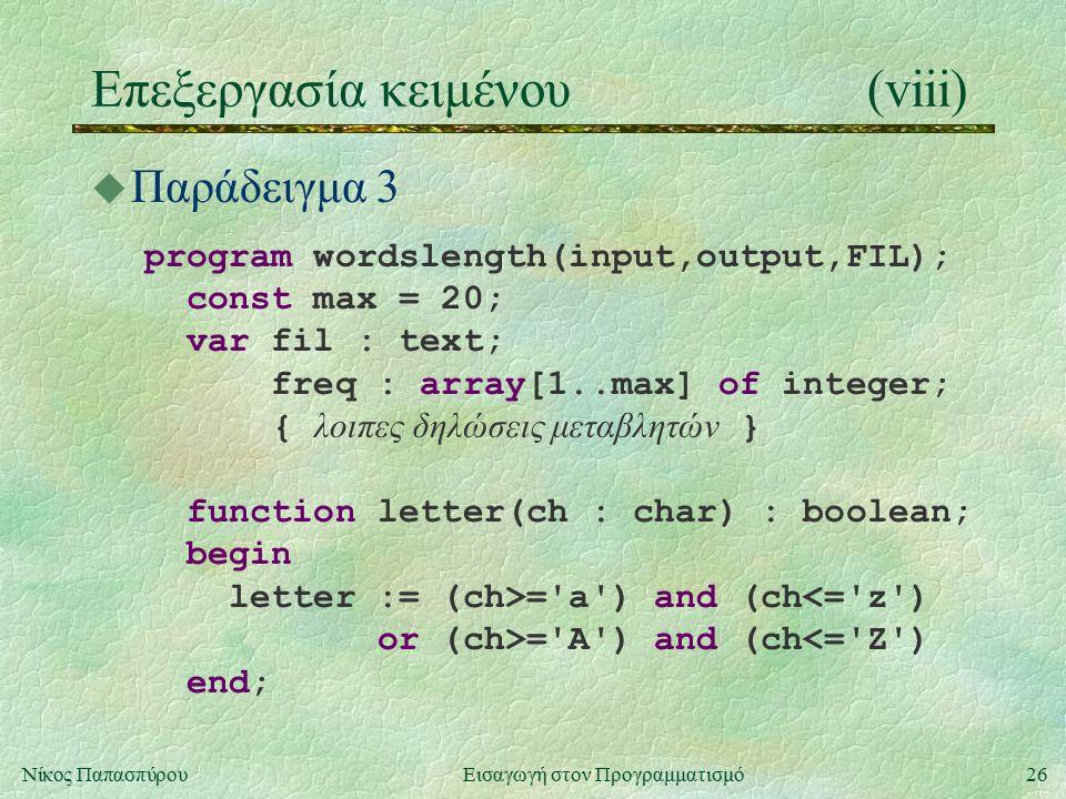 26Νίκος Παπασπύρου Εισαγωγή στον Προγραμματισμό Επεξεργασία κειμένου(viii) u Παράδειγμα 3 program wordslength(input,output,FIL); const max = 20; var fil : text; freq : array[1..max] of integer; { λοιπες δηλώσεις μεταβλητών } function letter(ch : char) : boolean; begin letter := (ch>= a ) and (ch<= z ) or (ch>= A ) and (ch<= Z ) end;