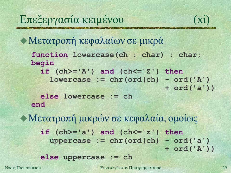 29Νίκος Παπασπύρου Εισαγωγή στον Προγραμματισμό Επεξεργασία κειμένου(xi) u Μετατροπή κεφαλαίων σε μικρά function lowercase(ch : char) : char; begin if (ch>= A ) and (ch<= Z ) then lowercase := chr(ord(ch) - ord( A ) + ord( a )) else lowercase := ch end u Μετατροπή μικρών σε κεφαλαία, ομοίως if (ch>= a ) and (ch<= z ) then uppercase := chr(ord(ch) - ord( a ) + ord( A )) else uppercase := ch