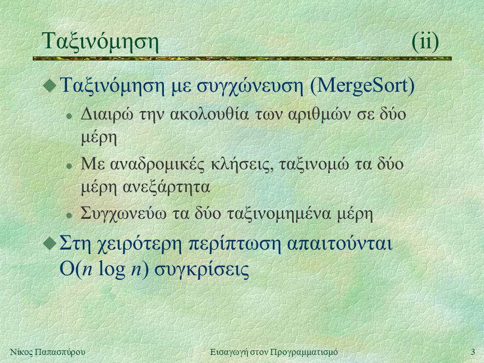 3Νίκος Παπασπύρου Εισαγωγή στον Προγραμματισμό Ταξινόμηση(ii) u Ταξινόμηση με συγχώνευση (MergeSort) l Διαιρώ την ακολουθία των αριθμών σε δύο μέρη l Με αναδρομικές κλήσεις, ταξινομώ τα δύο μέρη ανεξάρτητα l Συγχωνεύω τα δύο ταξινομημένα μέρη u Στη χειρότερη περίπτωση απαιτούνται O(n log n) συγκρίσεις