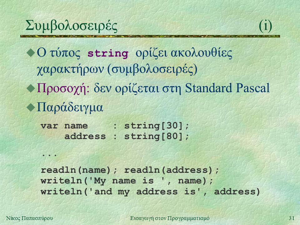 31Νίκος Παπασπύρου Εισαγωγή στον Προγραμματισμό Συμβολοσειρές(i)  Ο τύπος string ορίζει ακολουθίες χαρακτήρων (συμβολοσειρές) u Προσοχή: δεν ορίζεται στη Standard Pascal u Παράδειγμα var name : string[30]; address : string[80];...