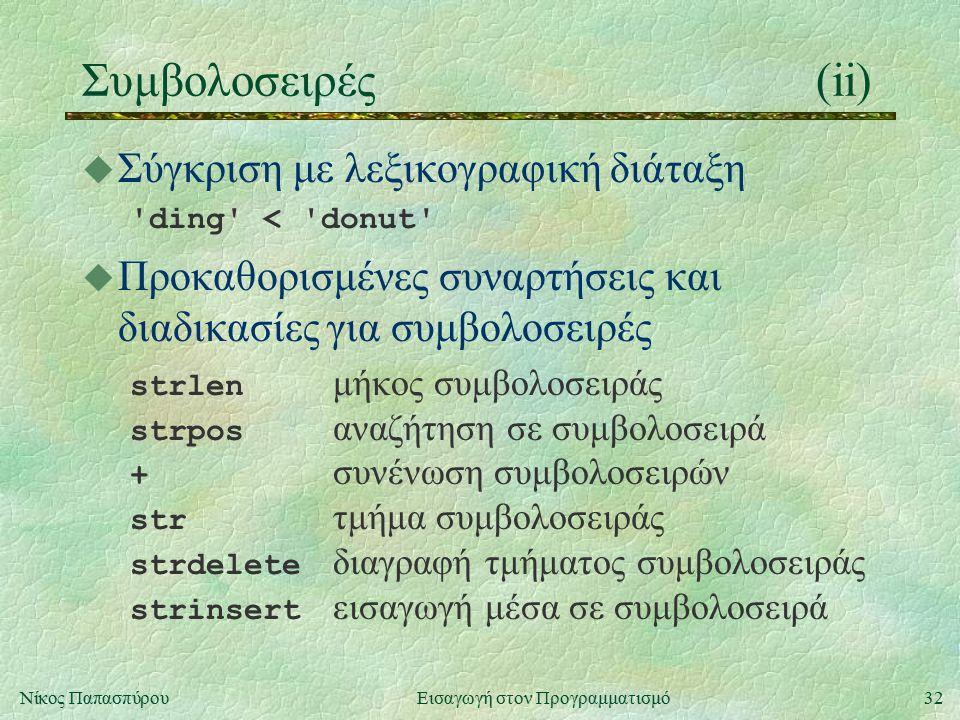 32Νίκος Παπασπύρου Εισαγωγή στον Προγραμματισμό Συμβολοσειρές(ii) u Σύγκριση με λεξικογραφική διάταξη 'ding' < 'donut' u Προκαθορισμένες συναρτήσεις κ