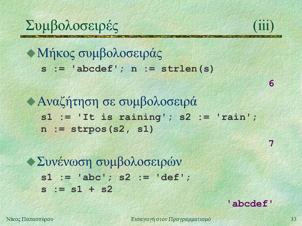 33Νίκος Παπασπύρου Εισαγωγή στον Προγραμματισμό Συμβολοσειρές(iii) u Μήκος συμβολοσειράς s := abcdef ; n := strlen(s) 6 u Αναζήτηση σε συμβολοσειρά s1 := It is raining ; s2 := rain ; n := strpos(s2, s1) 7 u Συνένωση συμβολοσειρών s1 := abc ; s2 := def ; s := s1 + s2 abcdef