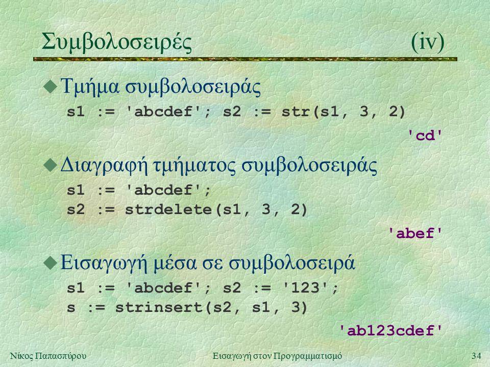 34Νίκος Παπασπύρου Εισαγωγή στον Προγραμματισμό Συμβολοσειρές(iv) u Τμήμα συμβολοσειράς s1 := abcdef ; s2 := str(s1, 3, 2) cd u Διαγραφή τμήματος συμβολοσειράς s1 := abcdef ; s2 := strdelete(s1, 3, 2) abef u Εισαγωγή μέσα σε συμβολοσειρά s1 := abcdef ; s2 := 123 ; s := strinsert(s2, s1, 3) ab123cdef