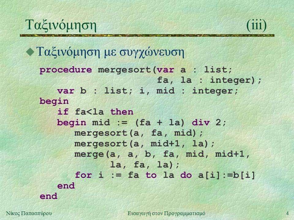 4Νίκος Παπασπύρου Εισαγωγή στον Προγραμματισμό Ταξινόμηση(iii) u Ταξινόμηση με συγχώνευση procedure mergesort(var a : list; fa, la : integer); var b : list; i, mid : integer; begin if fa<la then begin mid := (fa + la) div 2; mergesort(a, fa, mid); mergesort(a, mid+1, la); merge(a, a, b, fa, mid, mid+1, la, fa, la); for i := fa to la do a[i]:=b[i] end