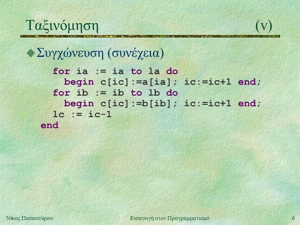 6Νίκος Παπασπύρου Εισαγωγή στον Προγραμματισμό Ταξινόμηση(v) u Συγχώνευση (συνέχεια) for ia := ia to la do begin c[ic]:=a[ia]; ic:=ic+1 end; for ib := ib to lb do begin c[ic]:=b[ib]; ic:=ic+1 end; lc := ic-1 end
