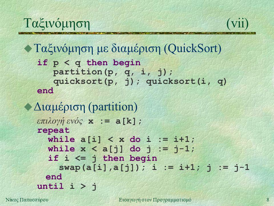 8Νίκος Παπασπύρου Εισαγωγή στον Προγραμματισμό Ταξινόμηση(vii) u Ταξινόμηση με διαμέριση (QuickSort) if p < q then begin partition(p, q, i, j); quicksort(p, j); quicksort(i, q) end u Διαμέριση (partition) επιλογή ενός x := a[k]; repeat while a[i] < x do i := i+1; while x < a[j] do j := j-1; if i <= j then begin swap(a[i],a[j]); i := i+1; j := j-1 end until i > j