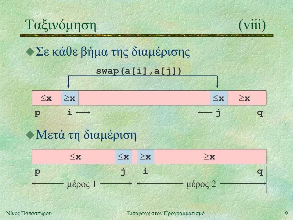 9Νίκος Παπασπύρου Εισαγωγή στον Προγραμματισμό Ταξινόμηση(viii) u Σε κάθε βήμα της διαμέρισης  x  x pqij xx xx swap(a[i],a[j]) u Μετά τη διαμέριση  x  x pqij xx xx μέρος 1μέρος 2