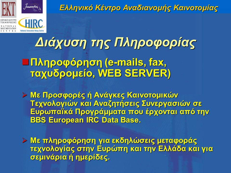 Ελληνικό Κέντρο Αναδιανομής Καινοτομίας Διάχυση της Πληροφορίας Πληροφόρηση (e-mails, fax, ταχυδρομείο, WEB SERVER) Πληροφόρηση (e-mails, fax, ταχυδρομείο, WEB SERVER)  Με Προσφορές ή Ανάγκες Καινοτομικών Τεχνολογιών και Αναζητήσεις Συνεργασιών σε Ευρωπαϊκά Προγράμματα που έρχονται από την BBS European IRC Data Base.