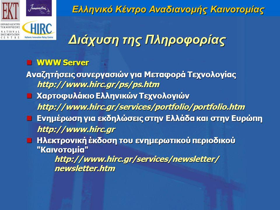 Ελληνικό Κέντρο Αναδιανομής Καινοτομίας WWW Server WWW Server Αναζητήσεις συνεργασιών για Μεταφορά Τεχνολογίας http://www.hirc.gr/ps/ps.htm Χαρτοφυλάκιο Ελληνικών Τεχνολογιών Χαρτοφυλάκιο Ελληνικών Τεχνολογιών http://www.hirc.gr/services/portfolio/portfolio.htm Ενημέρωση για εκδηλώσεις στην Ελλάδα και στην Ευρώπη Ενημέρωση για εκδηλώσεις στην Ελλάδα και στην Ευρώπη http://www.hirc.gr Ηλεκτρονική έκδοση του ενημερωτικού περιοδικού Καινοτομία http://www.hirc.gr/services/newsletter/ newsletter.htm Ηλεκτρονική έκδοση του ενημερωτικού περιοδικού Καινοτομία http://www.hirc.gr/services/newsletter/ newsletter.htm Διάχυση της Πληροφορίας