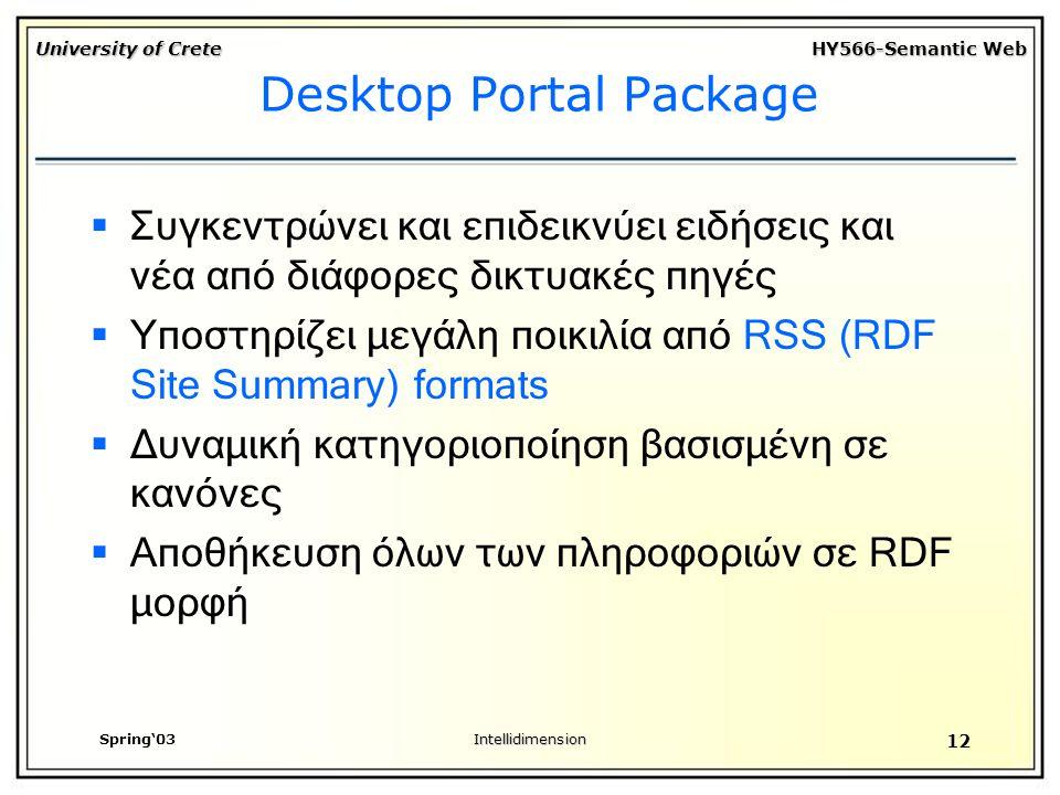 University of Crete HY566-Semantic Web Spring'03Intellidimension 12 Desktop Portal Package  Συγκεντρώνει και επιδεικνύει ειδήσεις και νέα από διάφορες δικτυακές πηγές  Υποστηρίζει μεγάλη ποικιλία από RSS (RDF Site Summary) formats  Δυναμική κατηγοριοποίηση βασισμένη σε κανόνες  Αποθήκευση όλων των πληροφοριών σε RDF μορφή