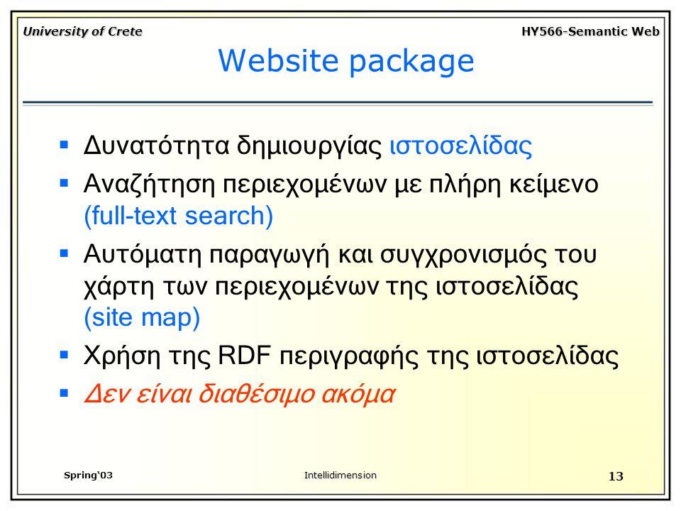 University of Crete HY566-Semantic Web Spring'03Intellidimension 13 Website package  Δυνατότητα δημιουργίας ιστοσελίδας  Αναζήτηση περιεχομένων με πλήρη κείμενο (full-text search)  Αυτόματη παραγωγή και συγχρονισμός του χάρτη των περιεχομένων της ιστοσελίδας (site map)  Χρήση της RDF περιγραφής της ιστοσελίδας  Δεν είναι διαθέσιμο ακόμα